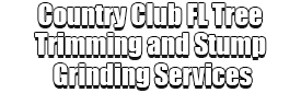 Country Club FL Tree Trimming and Stump Grinding Services Logo-We Offer Tree Trimming Services, Tree Removal, Tree Pruning, Tree Cutting, Residential and Commercial Tree Trimming Services, Storm Damage, Emergency Tree Removal, Land Clearing, Tree Companies, Tree Care Service, Stump Grinding, and we're the Best Tree Trimming Company Near You Guaranteed!
